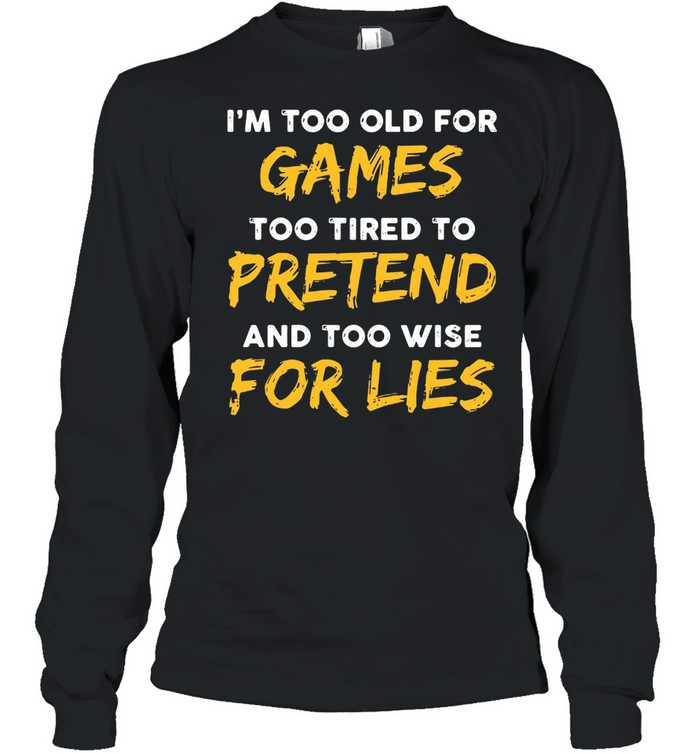 I'm Too Old For Games Too Tired To Pretend And Too Wise For Lies  Long Sleeved T-shirt