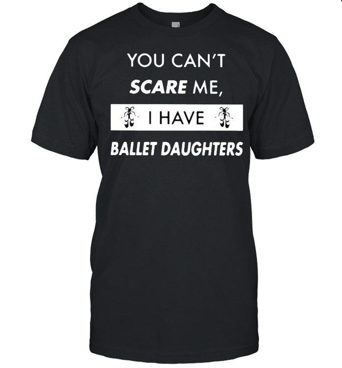 You Can't Scare Me I Have Ballet Daughter  Classic Men's T-shirt