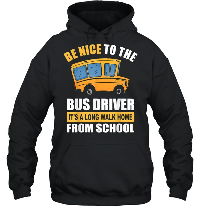 Be Nice To The Bus Driver It's a Long Walk Home From School shirt Unisex Hoodie