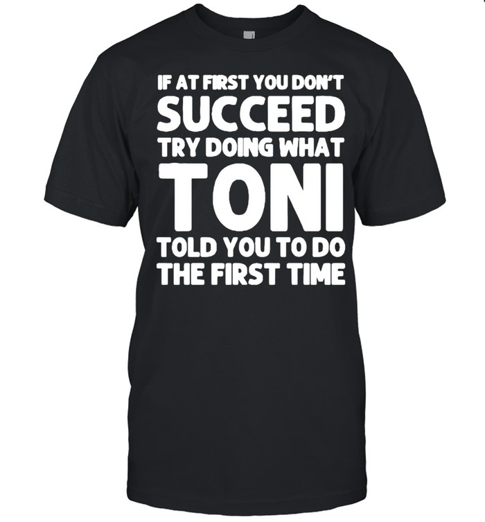 If at first you dont succeed try doing what toni told you to do the first time shirt Classic Men's T-shirt