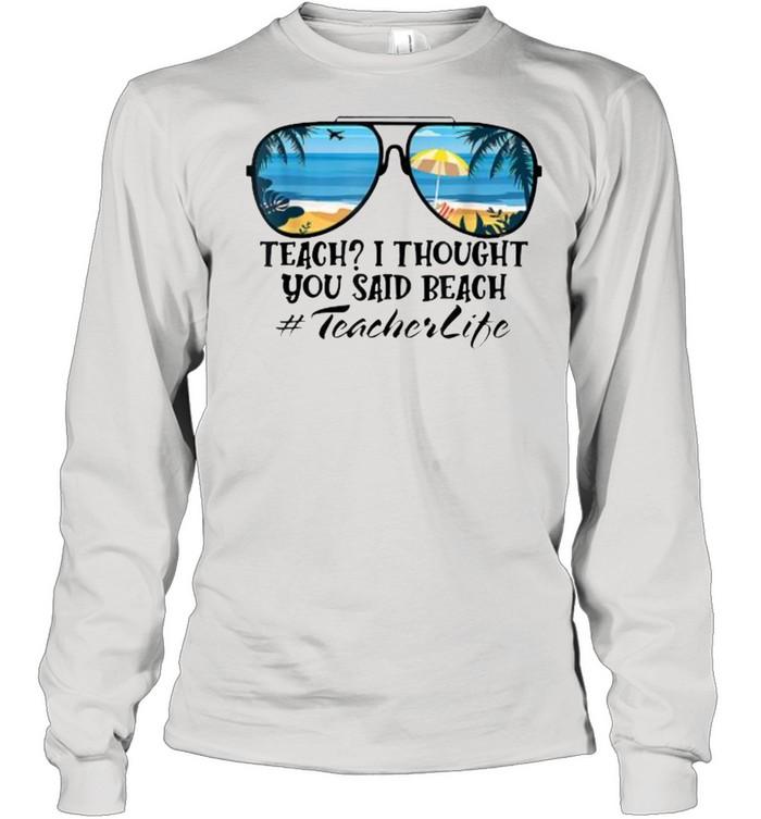 Teach I Thought You Said Beach Teacherlife sunglasses summer T- Long Sleeved T-shirt