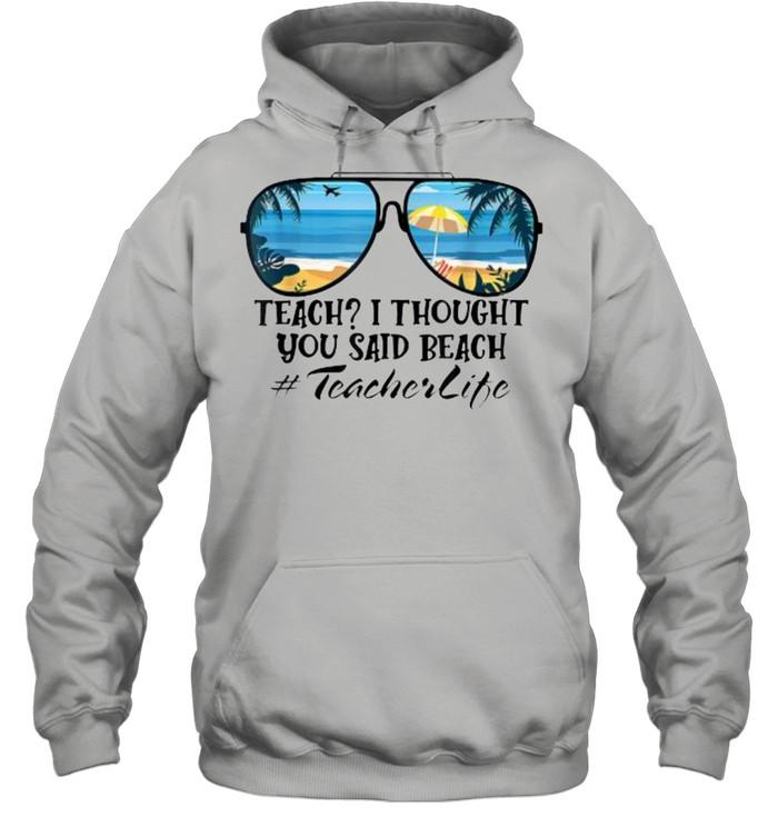 Teach I Thought You Said Beach Teacherlife sunglasses summer T- Unisex Hoodie