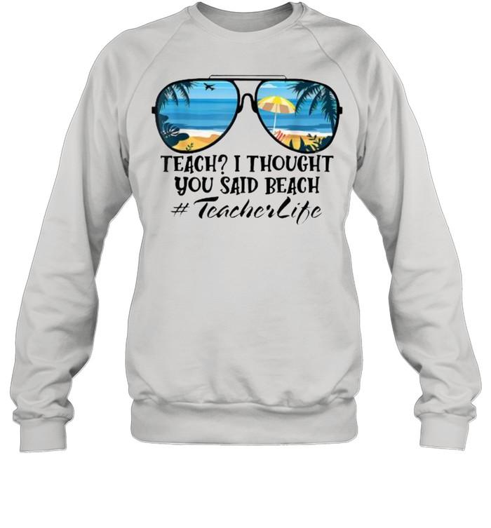 Teach I Thought You Said Beach Teacherlife sunglasses summer T- Unisex Sweatshirt