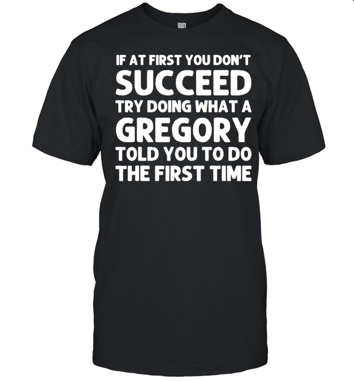 If at first you dont succeed try doing waht a Gregory told you to do the first time T- Classic Men's T-shirt