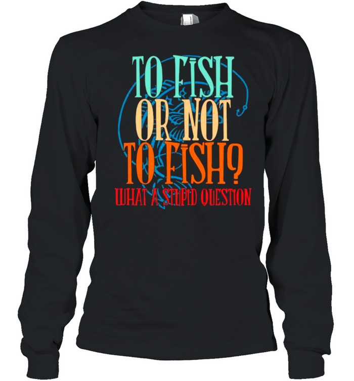 To Fish Or Not To Fish – What A Stupid Question Long Sleeved T-shirt