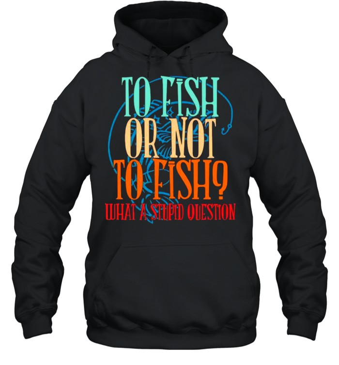 To Fish Or Not To Fish – What A Stupid Question Unisex Hoodie