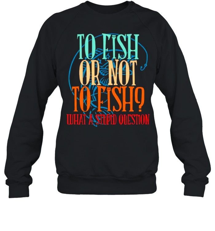 To Fish Or Not To Fish – What A Stupid Question Unisex Sweatshirt