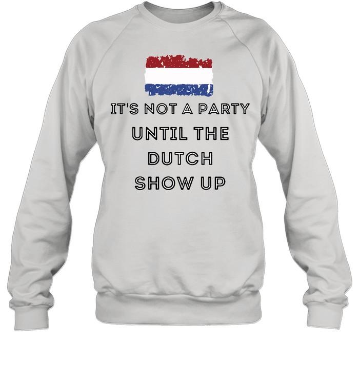 It's Not A Party Until The Dutch Show Up T-shirt Unisex Sweatshirt