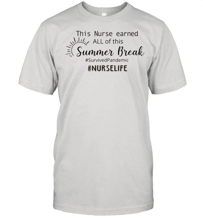 This nurse earned all of this summer break survived pandemic nurse life shirt Classic Men's T-shirt