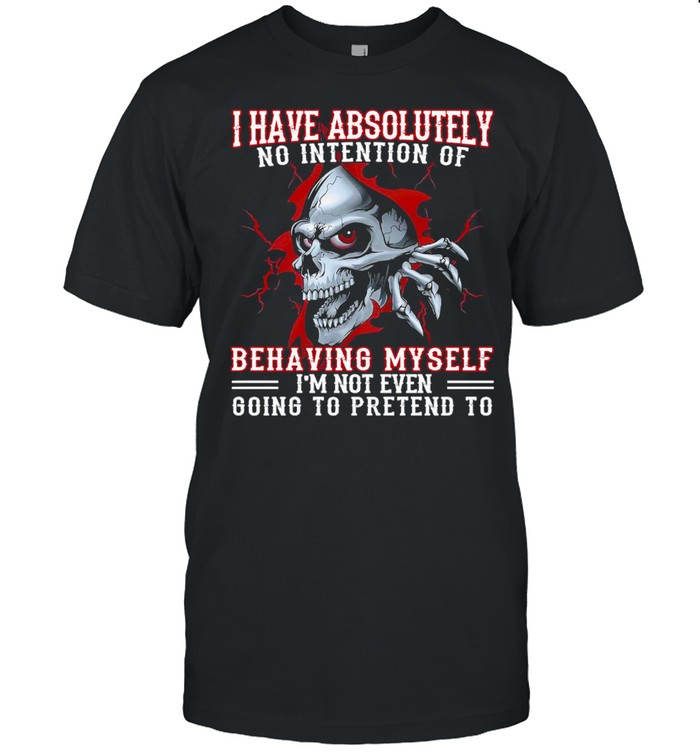 Skull I Have Absolutely No Intention Of Behaving My Self I'm Not Even Going To Pretend To  Classic Men's T-shirt