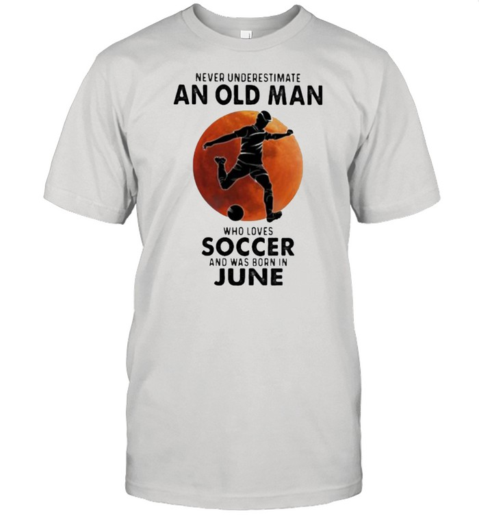 Never Underestimate An Old Man Who Loves Soccer And Was Born In June Blood Moon  Classic Men's T-shirt