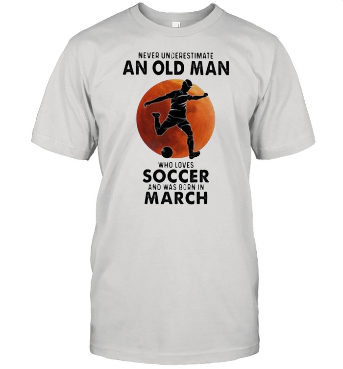 Never Underestimate An Old Man Who Loves Soccer And Was Born In March Blood Moon  Classic Men's T-shirt
