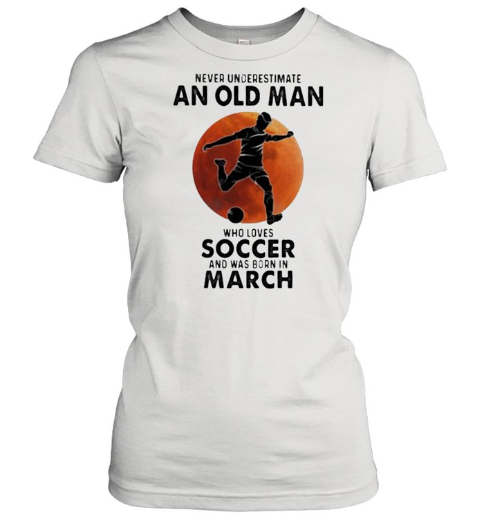 Never Underestimate An Old Man Who Loves Soccer And Was Born In March Blood Moon  Classic Women's T-shirt