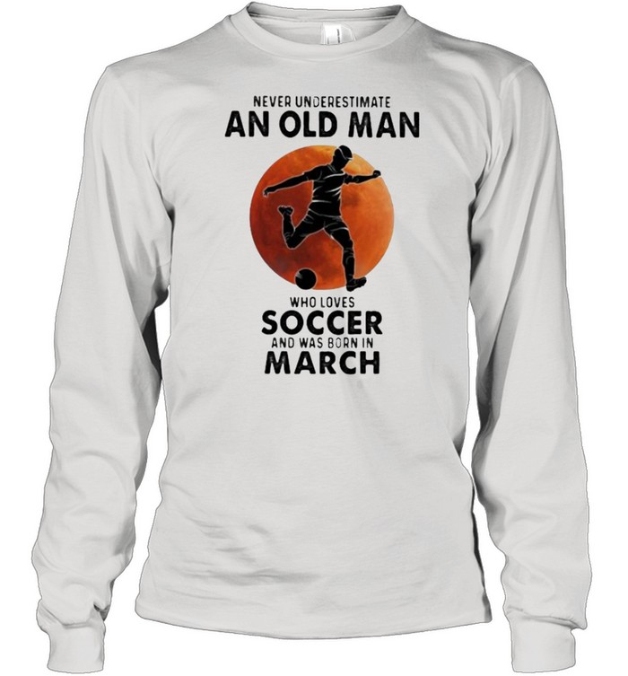 Never Underestimate An Old Man Who Loves Soccer And Was Born In March Blood Moon  Long Sleeved T-shirt
