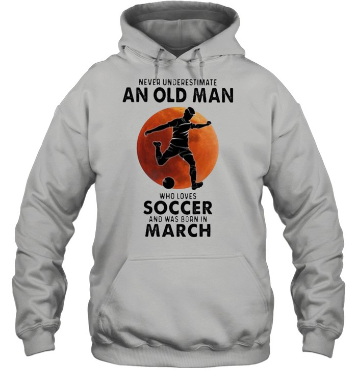 Never Underestimate An Old Man Who Loves Soccer And Was Born In March Blood Moon  Unisex Hoodie