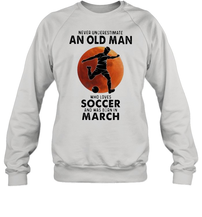 Never Underestimate An Old Man Who Loves Soccer And Was Born In March Blood Moon  Unisex Sweatshirt