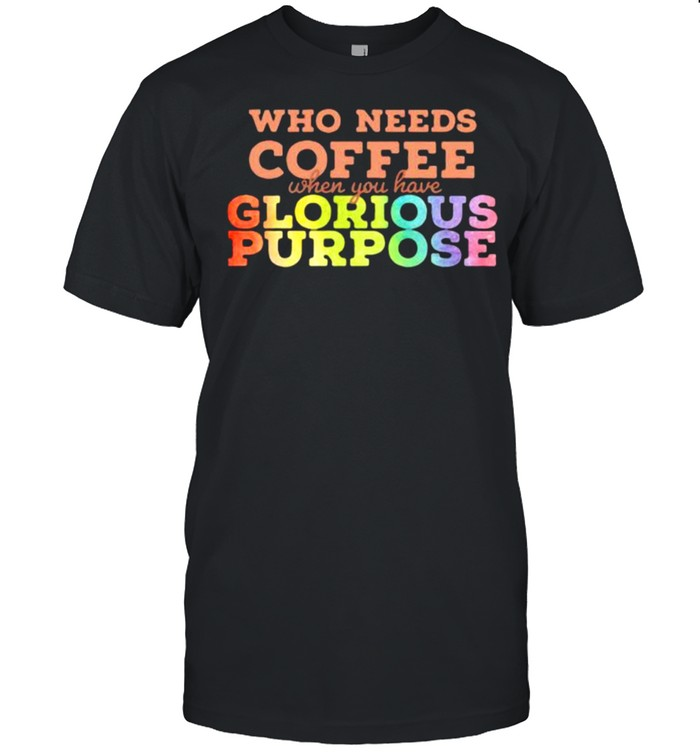 Who needs coffee when you have glorious purpose lgbt shirt Classic Men's T-shirt
