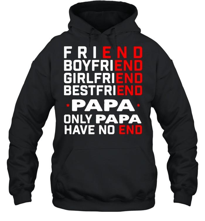 Friend Boyfriend Girlfriend Bestfriend Papa Only Papa Have No End T-shirt Unisex Hoodie