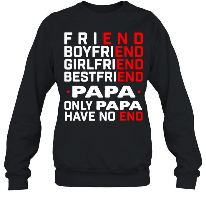 Friend Boyfriend Girlfriend Bestfriend Papa Only Papa Have No End T-shirt Unisex Sweatshirt