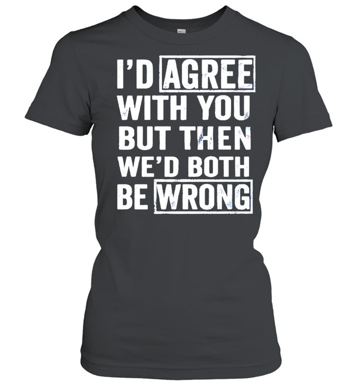 I'd agree with you but then wed both be wrong shirt Classic Women's T-shirt