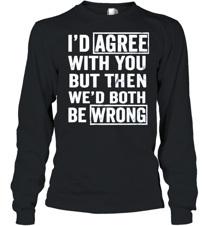 I'd agree with you but then wed both be wrong shirt Long Sleeved T-shirt