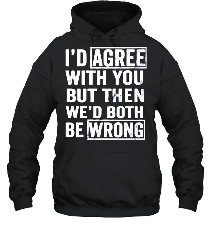 I'd agree with you but then wed both be wrong shirt Unisex Hoodie
