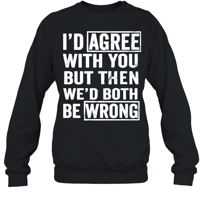 I'd agree with you but then wed both be wrong shirt Unisex Sweatshirt