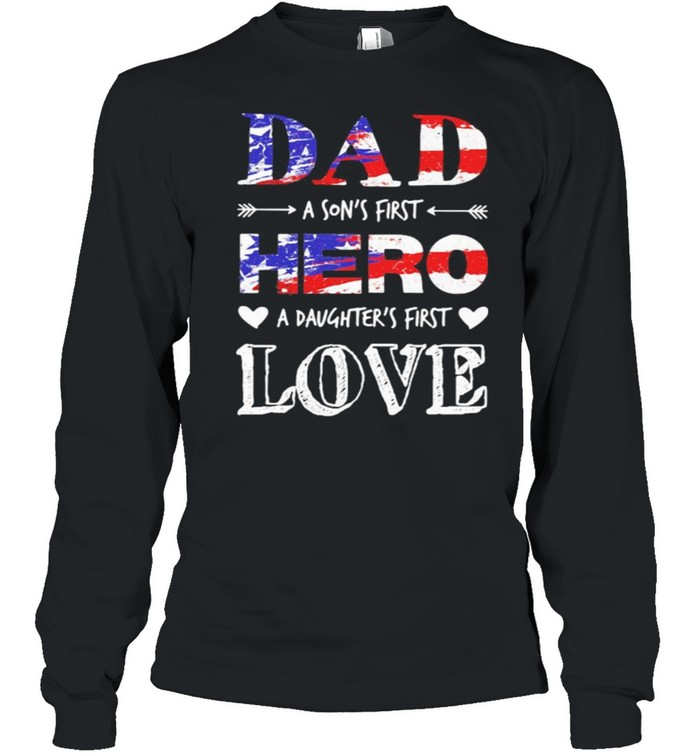 Dad A Son's First Hero A Daughter's First Love American Flag  Long Sleeved T-shirt