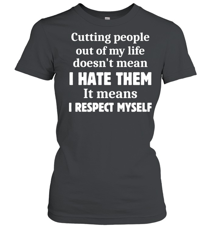 Cutting People Out of My Life Doesn't Mean I Hate Them It Means I Respect Myself T-shirt Classic Women's T-shirt