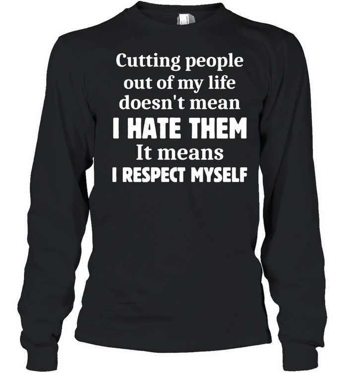 Cutting People Out of My Life Doesn't Mean I Hate Them It Means I Respect Myself T-shirt Long Sleeved T-shirt