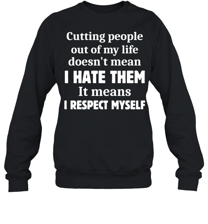 Cutting People Out of My Life Doesn't Mean I Hate Them It Means I Respect Myself T-shirt Unisex Sweatshirt