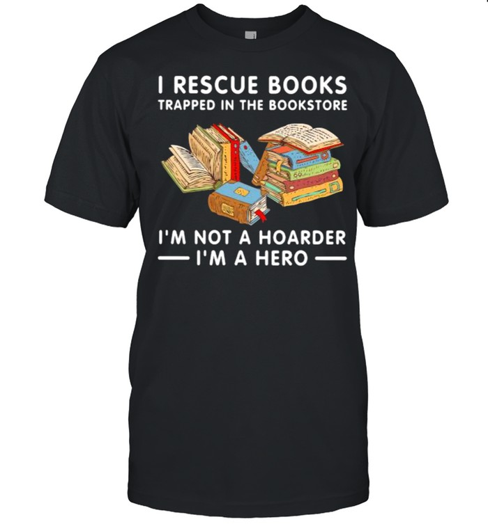 I rescue books trapped in the bookstore im not a hoarder im a hero shirt Classic Men's T-shirt