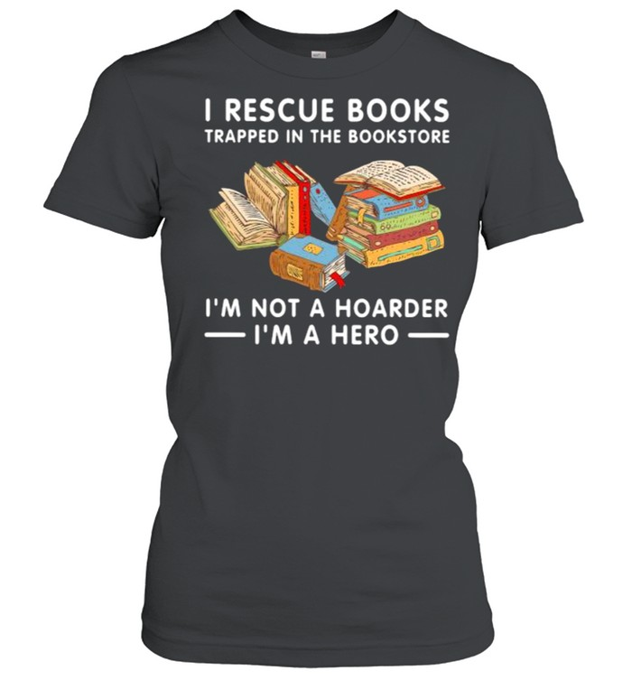 I rescue books trapped in the bookstore im not a hoarder im a hero shirt Classic Women's T-shirt
