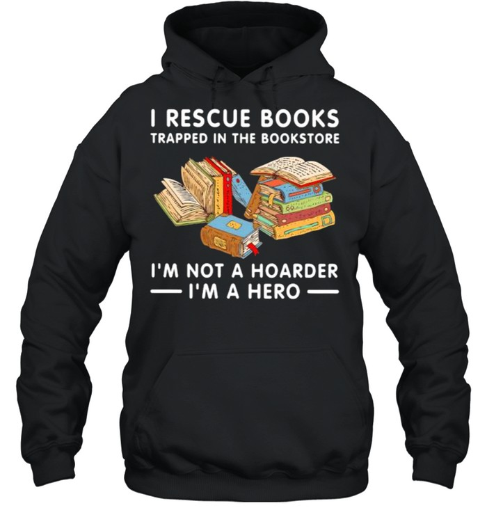 I rescue books trapped in the bookstore im not a hoarder im a hero shirt Unisex Hoodie