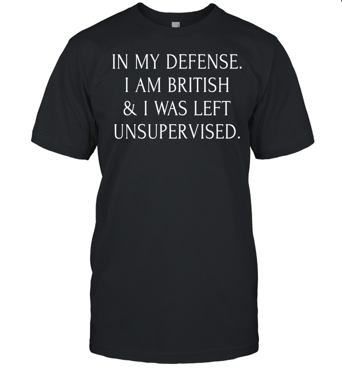 In My Defense I Am British And I Was Left Unsupervised T-shirt Classic Men's T-shirt