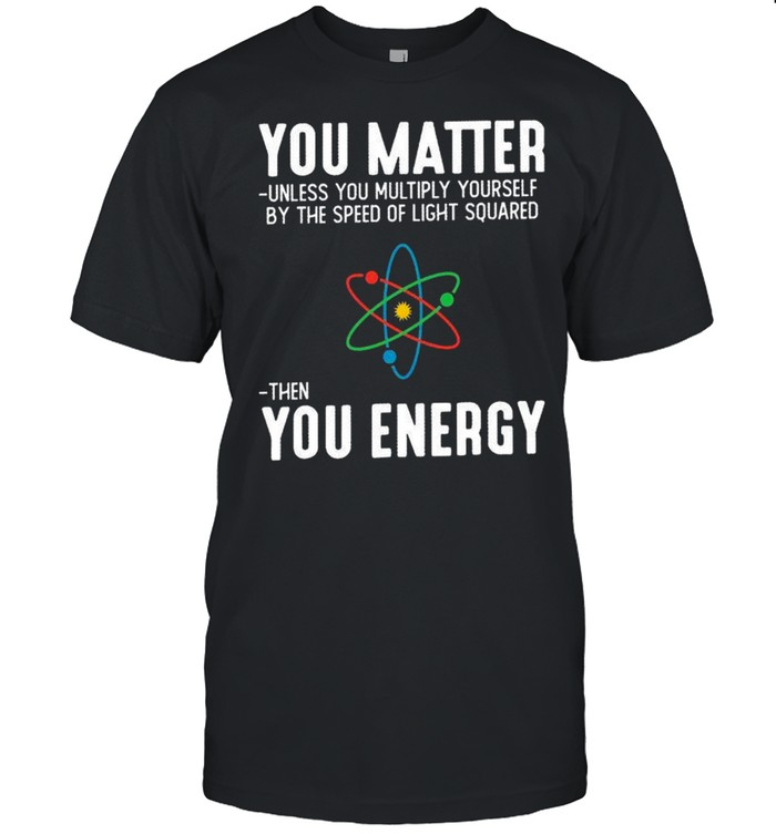 You matter unless you multiply yourself by the speed of light squared shirt Classic Men's T-shirt