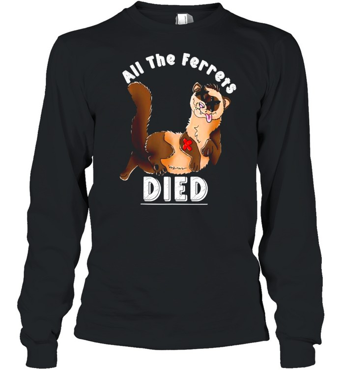 All The Ferrets Died T- Long Sleeved T-shirt