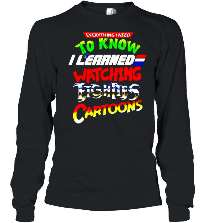 Everything I need to know I learned watching eighties cartoons shirt Long Sleeved T-shirt