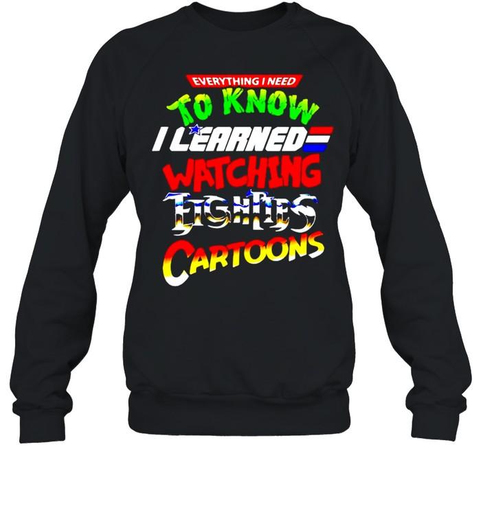 Everything I need to know I learned watching eighties cartoons shirt Unisex Sweatshirt