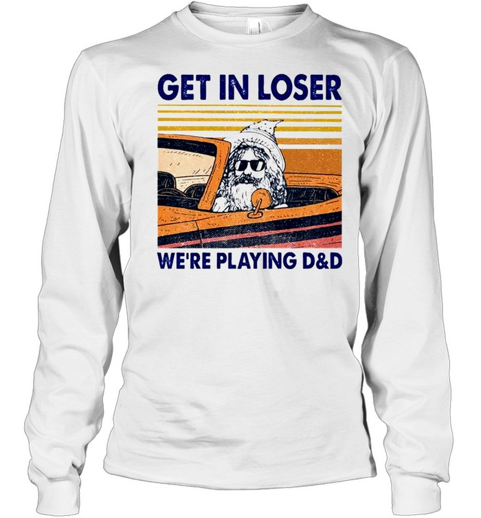 Get in loser we're playing D&D shirt Long Sleeved T-shirt