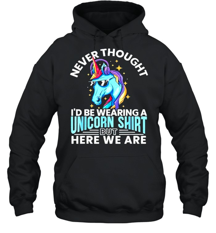Never thought Id be wearing a unicorn shirt Unisex Hoodie