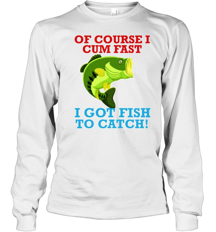 Of course I cum fast I got fish to catch shirt Long Sleeved T-shirt