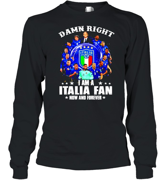Damn right I am a Italia fan now and forever shirt Long Sleeved T-shirt