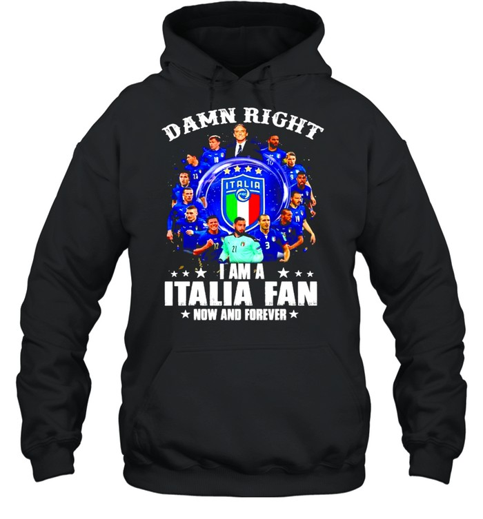 Damn right I am a Italia fan now and forever shirt Unisex Hoodie