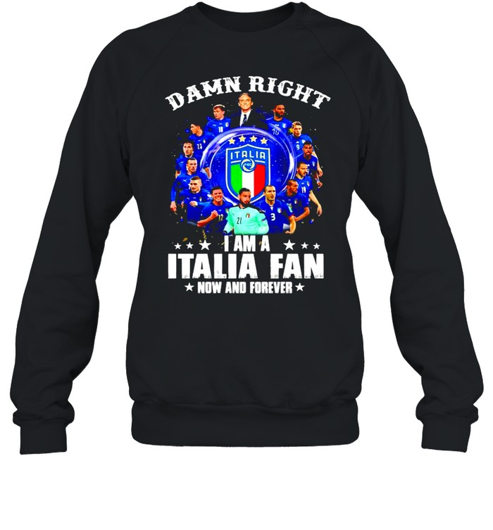 Damn right I am a Italia fan now and forever shirt Unisex Sweatshirt