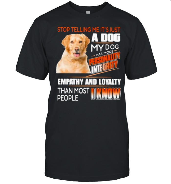 Stop Telling Me It's Just A Dog My Dog Has More Personality Integrity Empathy And Loyalty Than Most People I Know Golden  Classic Men's T-shirt