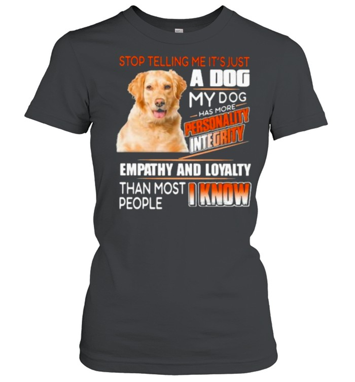 Stop Telling Me It's Just A Dog My Dog Has More Personality Integrity Empathy And Loyalty Than Most People I Know Golden  Classic Women's T-shirt