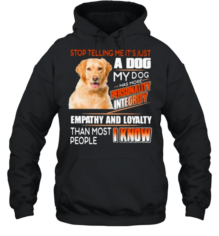 Stop Telling Me It's Just A Dog My Dog Has More Personality Integrity Empathy And Loyalty Than Most People I Know Golden  Unisex Hoodie