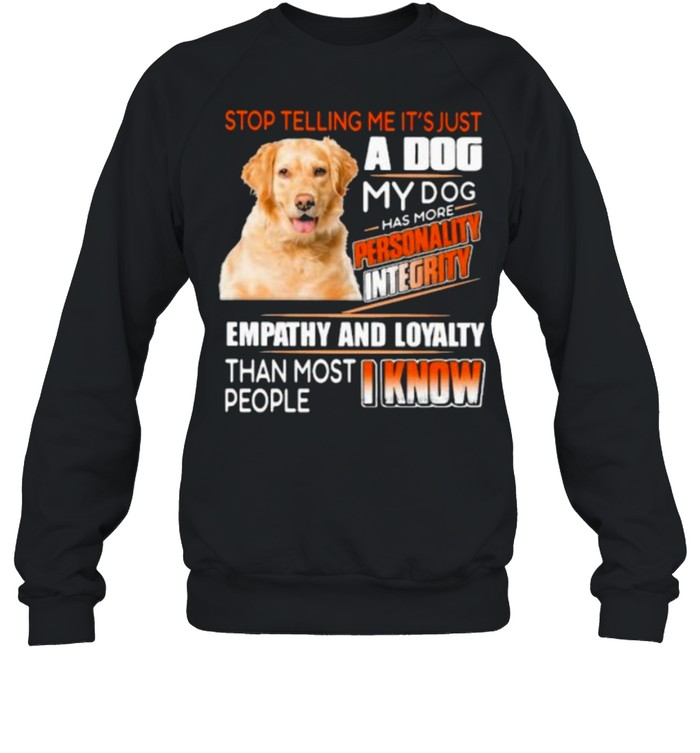 Stop Telling Me It's Just A Dog My Dog Has More Personality Integrity Empathy And Loyalty Than Most People I Know Golden  Unisex Sweatshirt