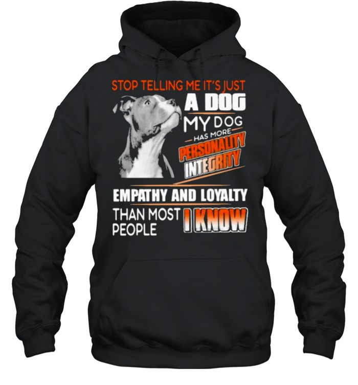 Stop Telling Me It's Just A Dog My Dog Has More Personality Integrity Empathy And Loyalty Than Most People I Know Pitbull  Unisex Hoodie